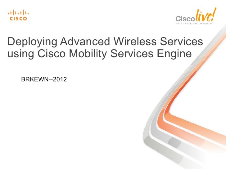 Deploying Advanced Wireless Servicesusing Cisco Mobility Services Engine  BRKEWN--2012
