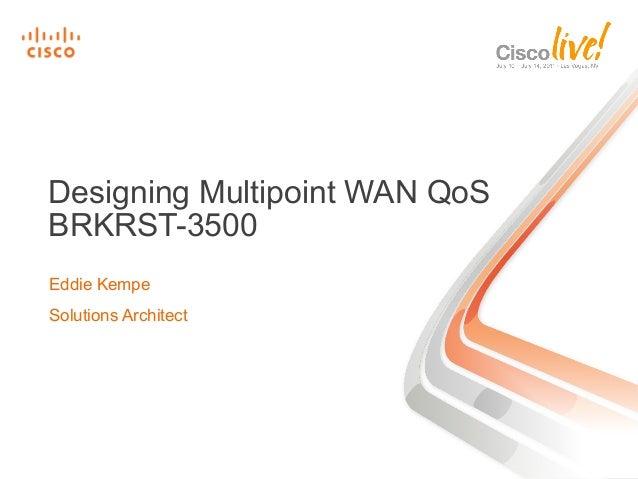Designing Multipoint WAN QoS BRKRST-3500 Eddie Kempe Solutions Architect