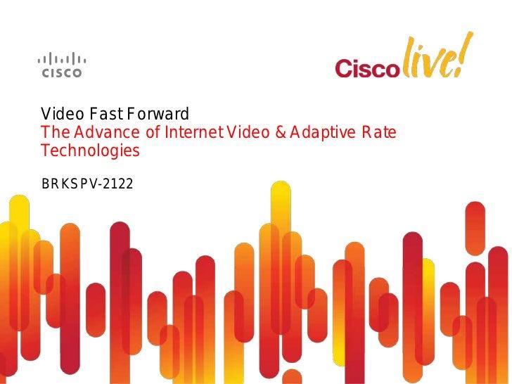 Video Fast ForwardThe Advance of Internet Video & Adaptive RateTechnologiesBRKSPV-2122