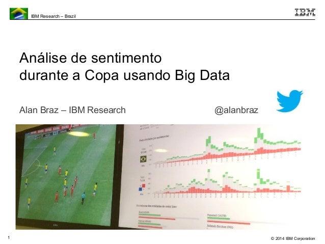 © 2014 IBM Corporation  IBM Research – Brazil  1  Análise de sentimento  durante a Copa usando Big Data  Alan Braz – IBM R...