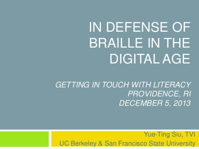IN DEFENSE OF  BRAILLE IN THE  DIGITAL AGE  GETTING IN TOUCH WITH LITERACY  PROVIDENCE, RI  DECEMBER 5, 2013  Yue-Ting Siu...