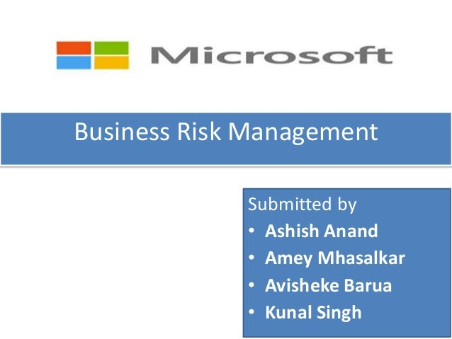 Business Risk Management             Submitted by             • Ashish Anand             • Amey Mhasalkar             • Av...
