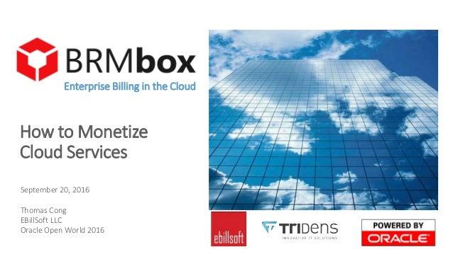 How to Monetize Cloud Services Enterprise Billing in the Cloud September 20, 2016 Thomas Cong EBillSoft LLC Oracle Open Wo...