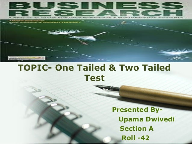 BUSSINESS RESEARCH METHODOLOGY TOPIC- One Tailed & Two Tailed Test Presented By- Upama Dwivedi Section A Roll -42
