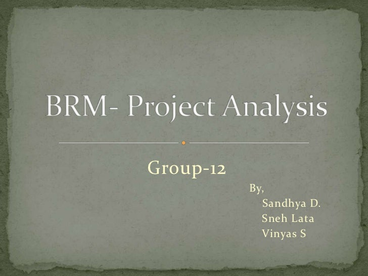 BRM- Project Analysis<br />Group-12<br />						By,<br />						    Sandhya D.<br />					               Sneh Lata<br />					...