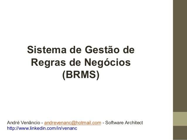 Sistema de Gestão de  Regras de Negócios  (BRMS)  André Venâncio - andrevenanc@hotmail.com - Software Architect  http://ww...