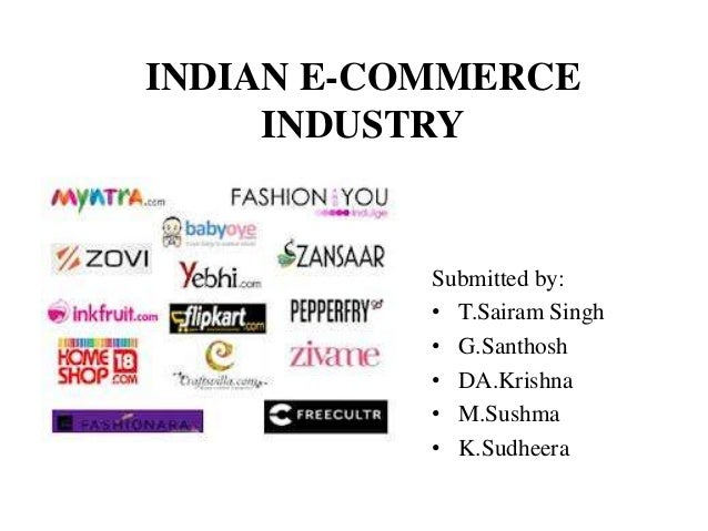 INDIAN E-COMMERCE INDUSTRY Submitted by: • T.Sairam Singh • G.Santhosh • DA.Krishna • M.Sushma • K.Sudheera