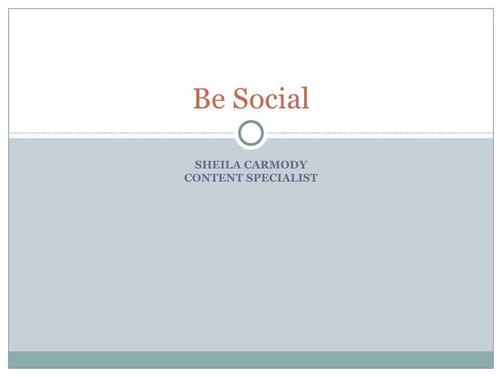 Be Social SHEILA CARMODYCONTENT SPECIALIST