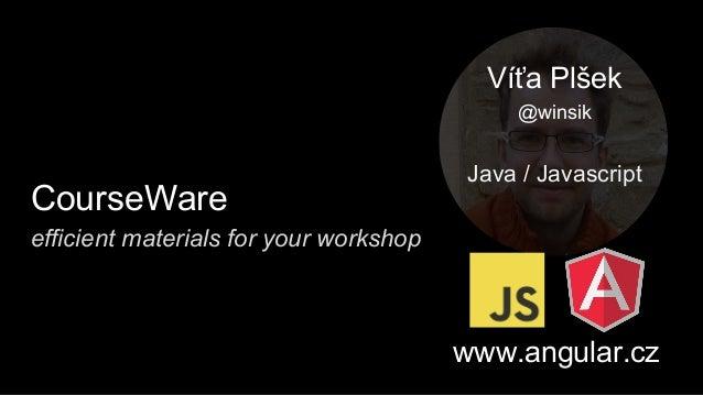 CourseWare Víťa Plšek @winsik Java / Javascript www.angular.cz efficient materials for your workshop