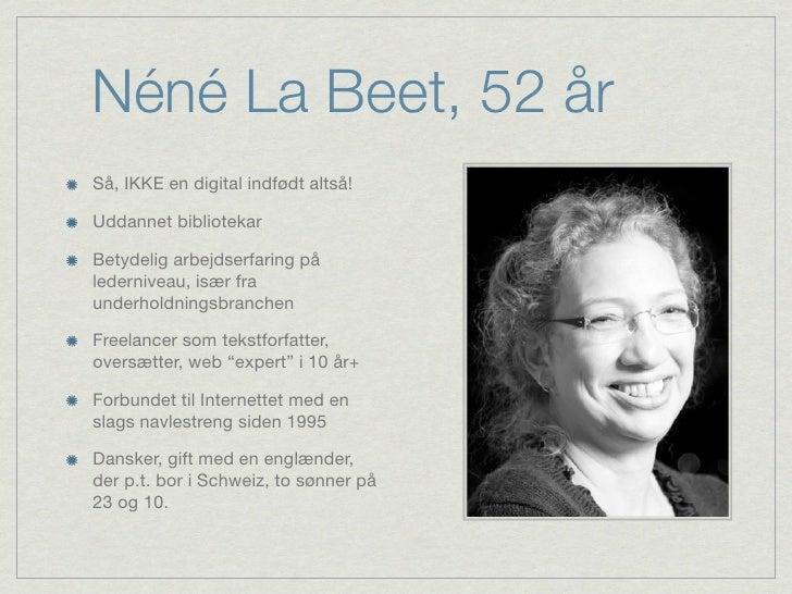 Néné La Beet, 52 årSå, IKKE en digital indfødt altså!Uddannet bibliotekarBetydelig arbejdserfaring pålederniveau, især fra...