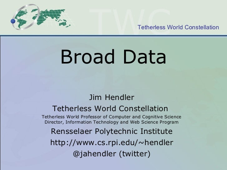 Broad Data Jim Hendler Tetherless World Constellation  Tetherless World Professor of Computer and Cognitive Science Direct...
