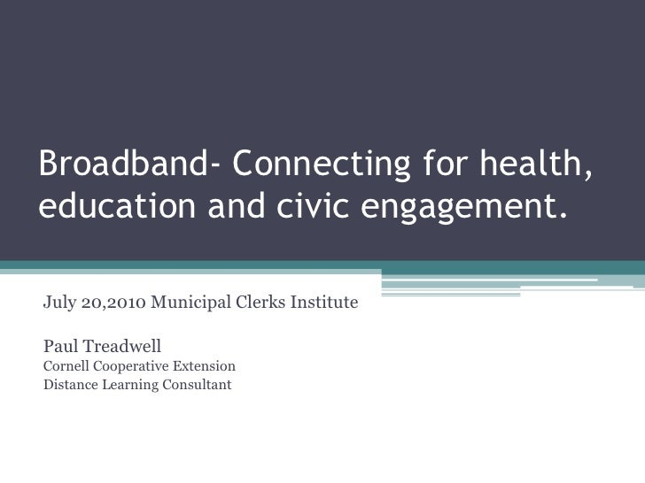 Broadband- Connecting for health, education and civic engagement.<br />July 20,2010 Municipal Clerks Institute<br />Paul T...