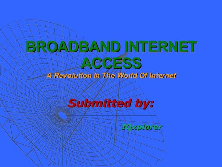 BROADBAND INTERNET ACCESS A Revolution In The World Of Internet <ul><li>Submitted by: </li></ul><ul><ul><ul><ul><li>IQxplo...