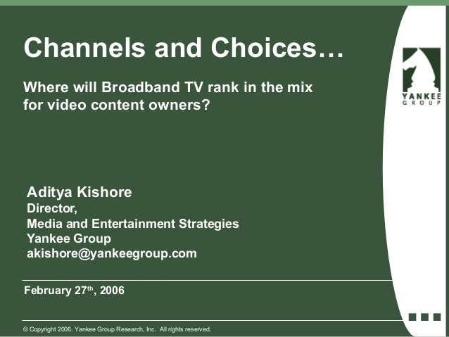 Channels and Choices…Where will Broadband TV rank in the mixfor video content owners? Aditya Kishore Director, Media and E...