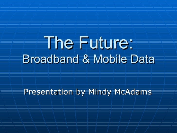 The Future: Broadband & Mobile Data Presentation by Mindy McAdams