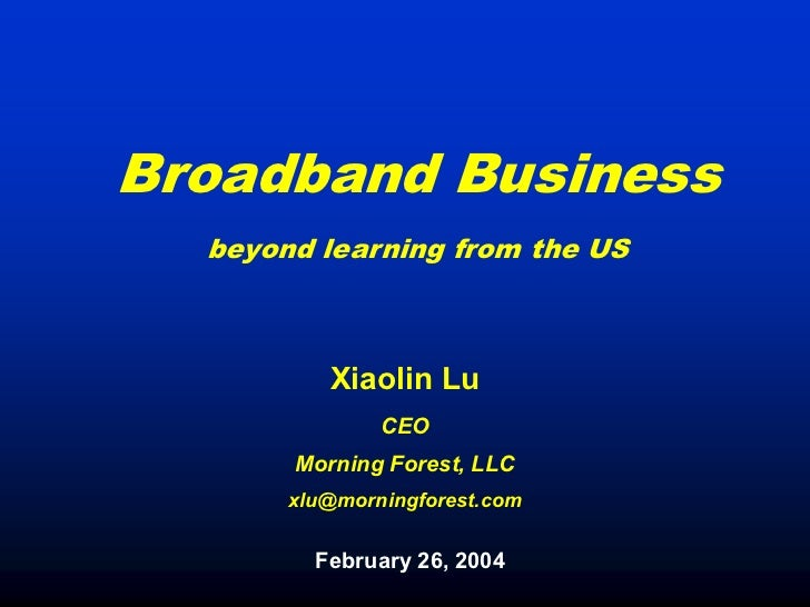Broadband Business  beyond learning from the US          Xiaolin Lu               CEO       Morning Forest, LLC       xlu@...