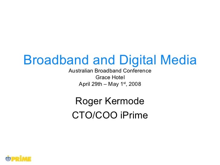 Broadband and Digital Media Australian Broadband Conference Grace Hotel April 29th – May 1 st , 2008 Roger Kermode CTO/COO...