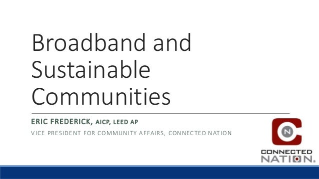Broadband and Sustainable Communities ERIC FREDERICK, AICP, LEED AP VICE PRESIDENT FOR COMMUNITY AFFAIRS, CONNECTED NATION