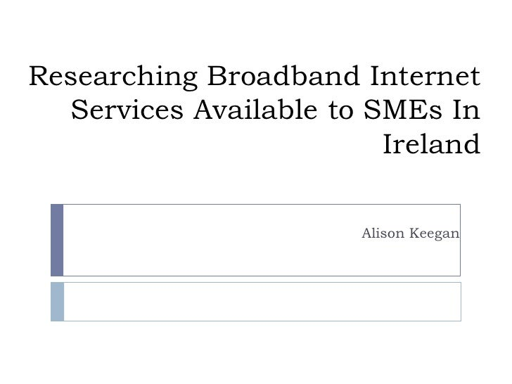 Researching Broadband Internet Services Available to SMEs In Ireland<br />Alison Keegan<br />