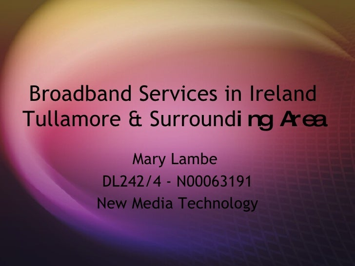 Broadband Services in Ireland Tullamore & Surround ing Area Mary Lambe  DL242/4 - N00063191 New Media Technology