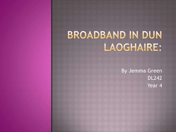 Broadband in Dun Laoghaire: <br />By Jemma Green<br />DL242<br />Year 4<br />