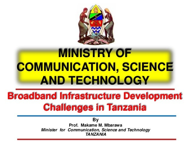 MINISTRY OF COMMUNICATION, SCIENCE AND TECHNOLOGY Broadband Infrastructure Development Challenges in Tanzania By Prof. Mak...