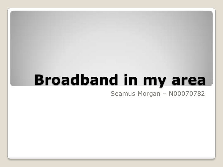 Broadband in my area        Seamus Morgan – N00070782
