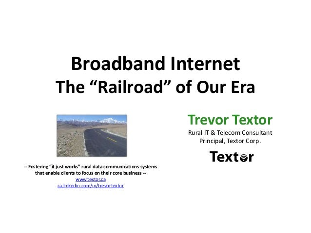 "Broadband Internet The ""Railroad"" of Our Era Trevor Textor Rural IT & Telecom Consultant Principal, Textor Corp. -- Foster..."
