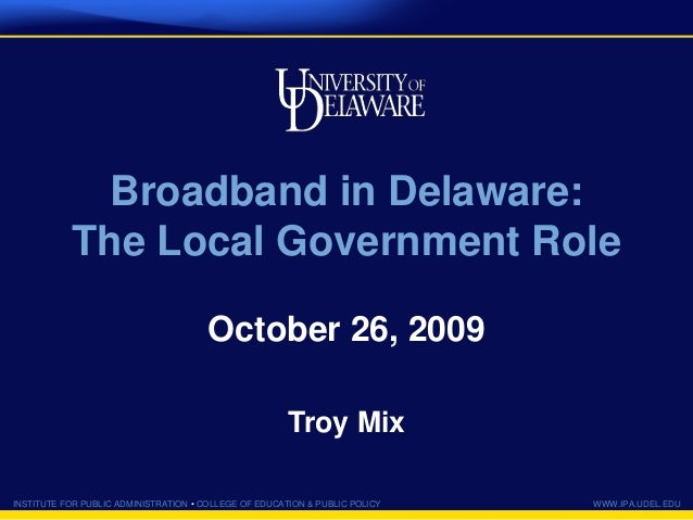 INSTITUTE FOR PUBLIC ADMINISTRATION • COLLEGE OF EDUCATION & PUBLIC POLICY WWW.IPA.UDEL.EDU Broadband in Delaware: The Loc...