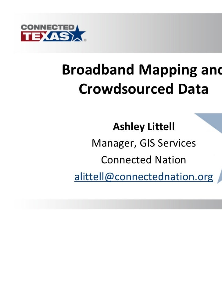 Broadband Mapping and  Crowdsourced Data          Ashley Littell      Manager, GIS Services        Connected Nation alitte...