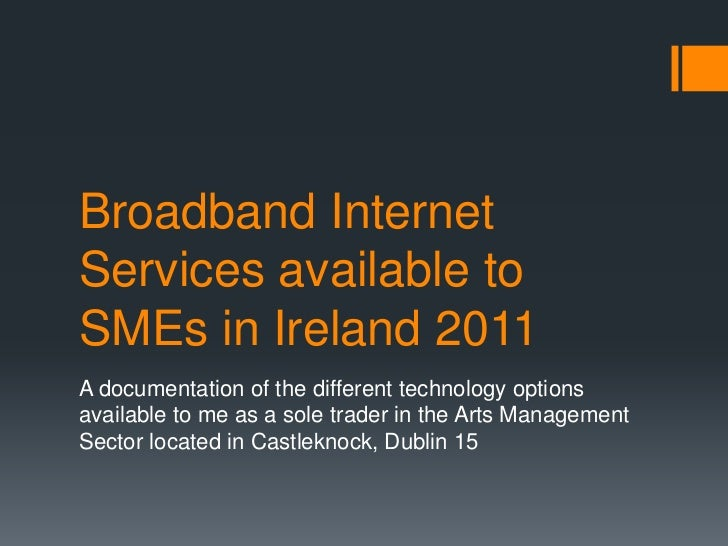 Broadband InternetServices available toSMEs in Ireland 2011A documentation of the different technology optionsavailable to...