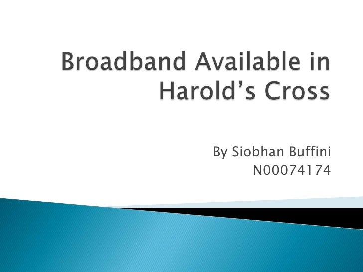 Broadband Available in Harold's Cross<br />By Siobhan Buffini<br />N00074174<br />