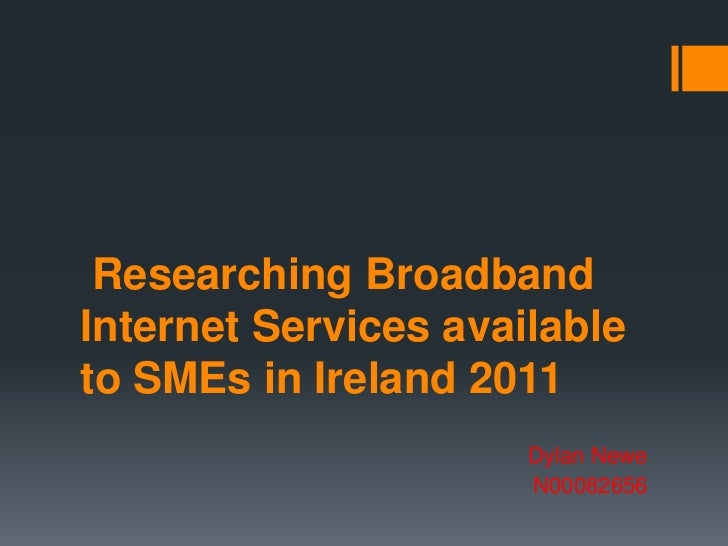 Researching BroadbandInternet Services availableto SMEs in Ireland 2011                      Dylan Newe                   ...