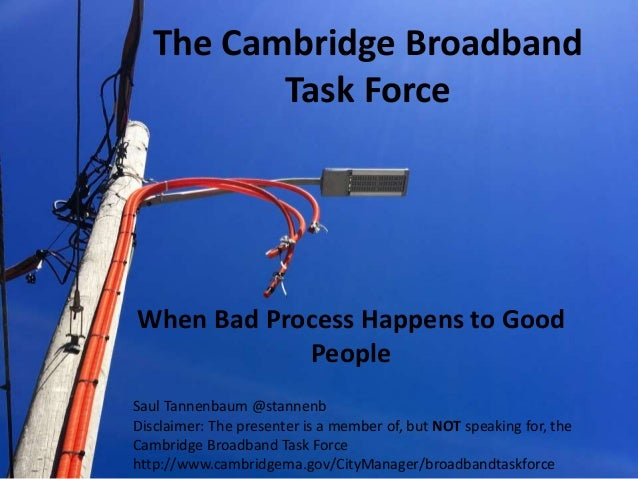 The Cambridge Broadband Task Force When Bad Process Happens to Good People Saul Tannenbaum @stannenb Disclaimer: The prese...