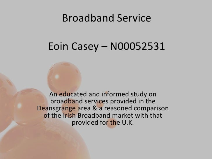 Broadband ServiceEoin Casey – N00052531<br />An educated and informed study on broadband services provided in the Deansgra...