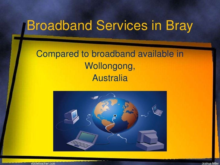 Broadband Services in Bray<br />Compared to broadband available in<br />Wollongong, <br />Australia<br />