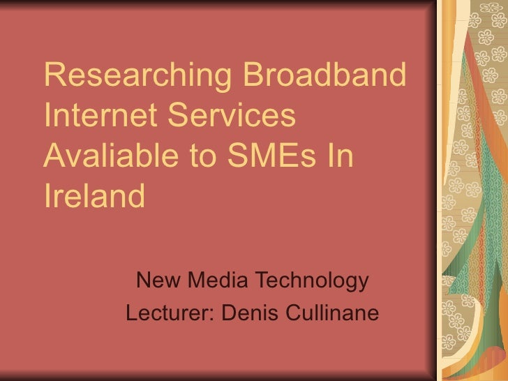Researching Broadband Internet Services Avaliable to SMEs In Ireland New Media Technology Lecturer: Denis Cullinane