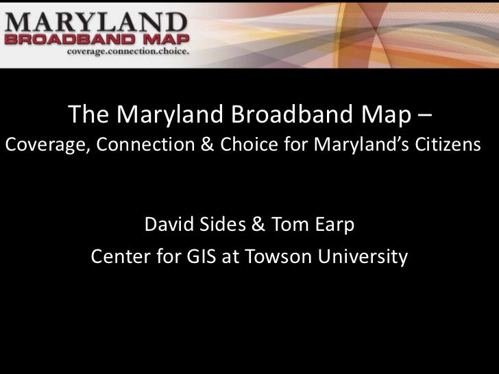 The Maryland Broadband Map –Coverage, Connection & Choice for Maryland's Citizens              David Sides & Tom Earp     ...