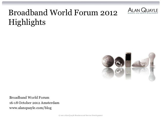 Broadband World Forum 2012HighlightsBroadband World Forum16-18 October 2012 Amsterdamwww.alanquayle.com/blog              ...