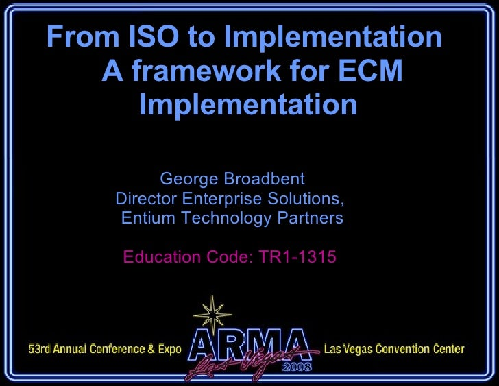 From ISO to Implementation   A framework for ECM Implementation George Broadbent Director Enterprise Solutions,  Entium Te...