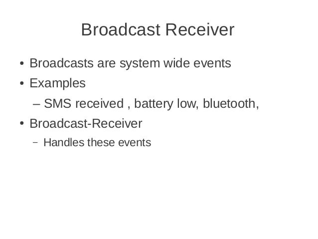 Broadcast Receiver ●  Broadcasts are system wide events  ●  Examples – SMS received , battery low, bluetooth,  ●  Broadcas...