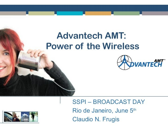 Advantech AMT: Power of the Wireless SSPI – BROADCAST DAY Rio de Janeiro, June 5th Claudio N. Frugis