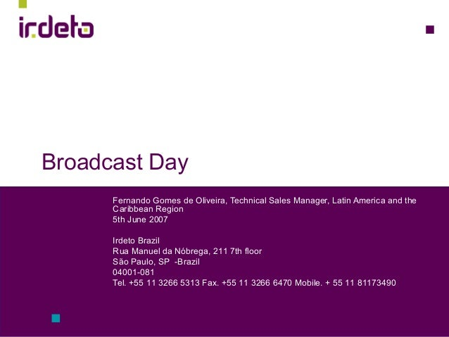 Broadcast Day Fernando Gomes de Oliveira, Technical Sales Manager, Latin America and the Caribbean Region 5th June 2007 Ir...