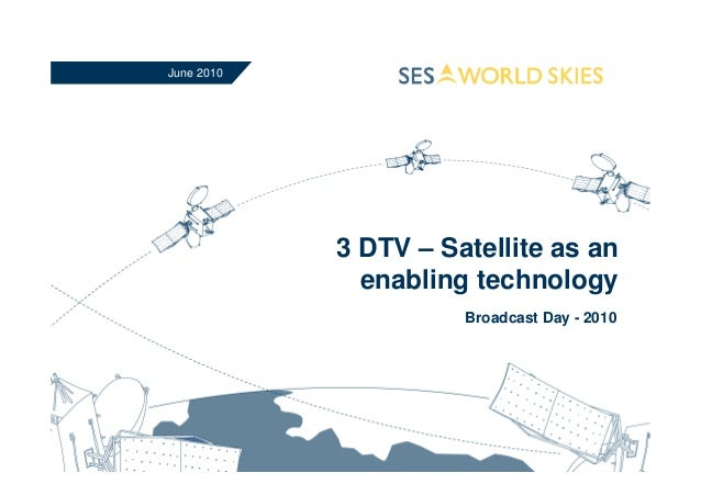 3 DTV – Satellite as an enabling technology Broadcast Day - 2010 June 2010