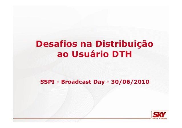 Desafios na Distribuição ao Usuário DTH SSPI - Broadcast Day - 30/06/2010