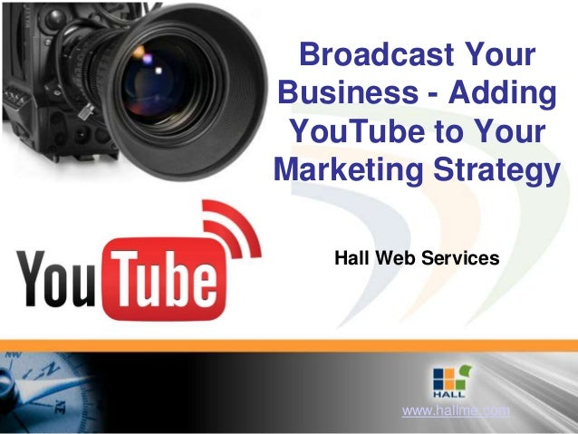 Broadcast YourBusiness - Adding YouTube to YourMarketing Strategy   Hall Web Services         www.hallme.com