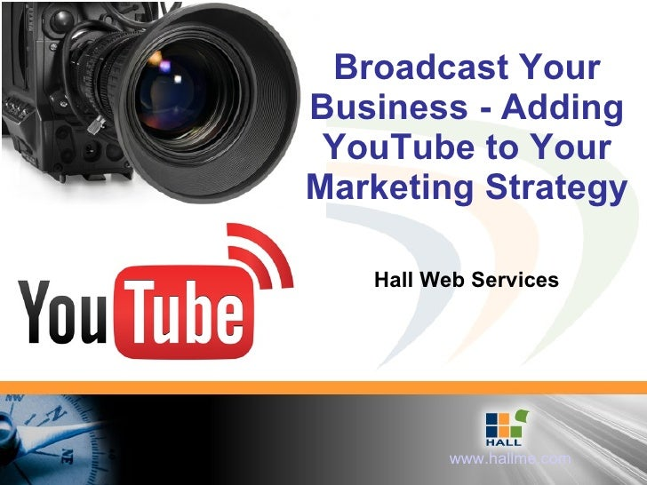 Broadcast Your Business - Adding YouTube to Your Marketing Strategy Hall Web Services