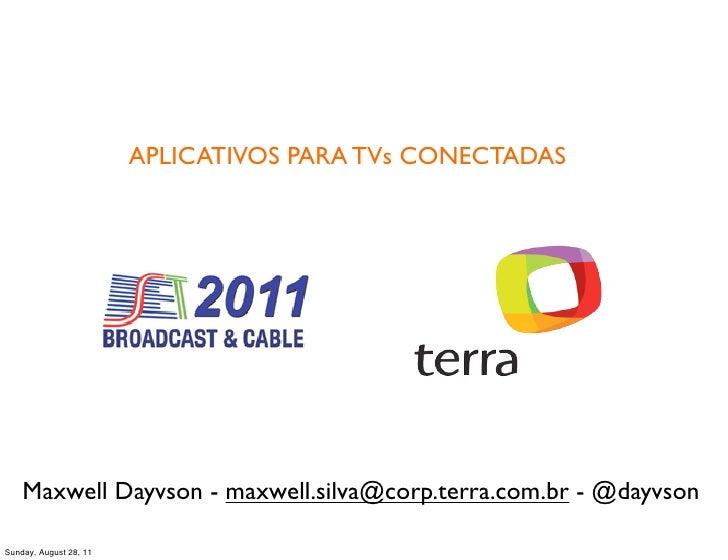 APLICATIVOS PARA TVs CONECTADAS    Maxwell Dayvson - maxwell.silva@corp.terra.com.br - @dayvsonSunday, August 28, 11