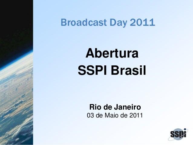 Broadcast Day 2011 Abertura SSPI Brasil Rio de Janeiro 03 de Maio de 2011