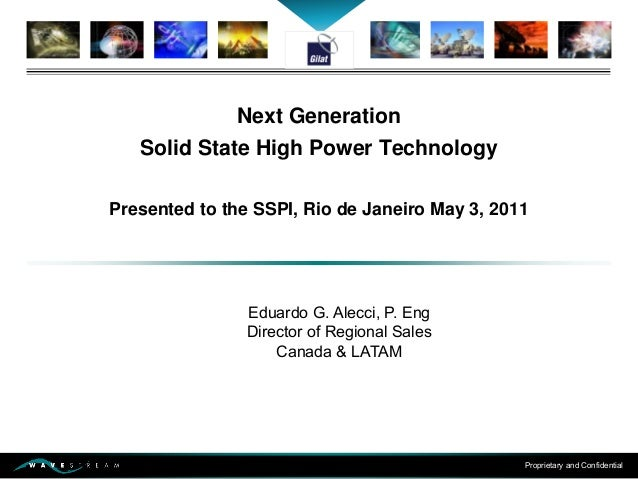Proprietary and Confidential Next Generation Solid State High Power Technology Presented to the SSPI, Rio de Janeiro May 3...